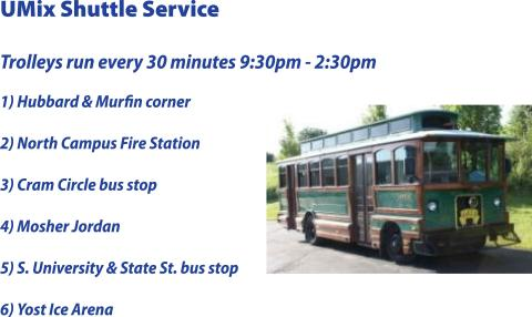 UMix to Yost: Shuttle Transportation Schedule - Trolley runs from 9:30pm - 2:30am, and picks up at the following locations every 30 minutes: The corner of Murfin and Hubbard North Campus Fire Station bus stop (Beal Ave) Cram Circle bus stop Mosher Jordan (Observatory St.) Michigan Union bus stop (S. University St.)